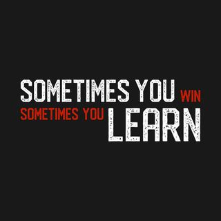 Sometimes you win and sometimes you learn...