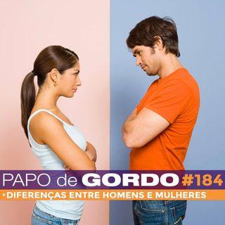 Papo de Gordo 184 - Diferenças entre homens e mulheres