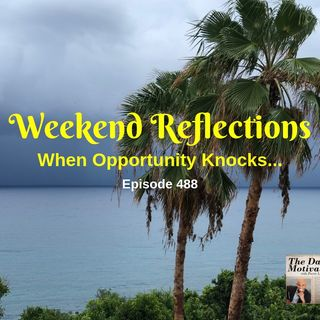 Weekend Reflections - When Opportunity Knocks...Episode #488