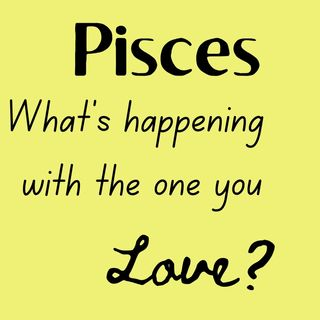 PISCES What's Happening with the One You Love June 2021