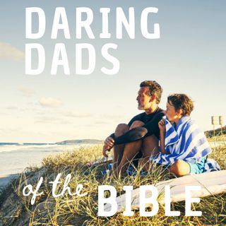Daring Dads of the Bible