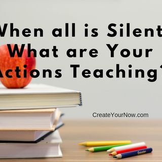1427 When All Is Silent, What Are Your Actions Teaching?