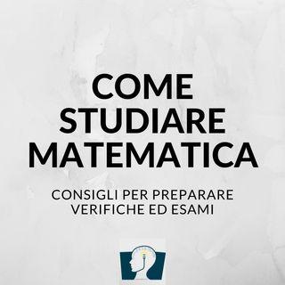 Come studiare matematica: alcuni consigli per preparare verifiche ed esami di matematica