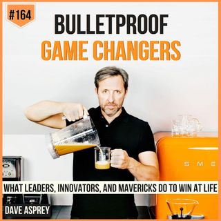 164: Dave Asprey | Becoming Bulletproof Game Changers