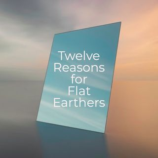 Twelve Reasons for Flat Earthers