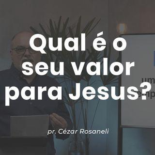 QUAL É O SEU VALOR PARA JESUS? // pr. Cézar Rosaneli