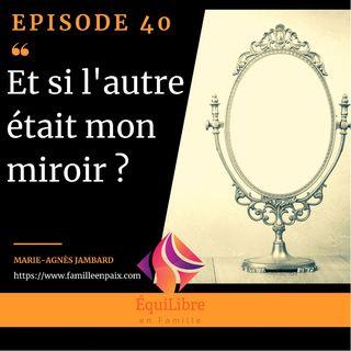 Episode 40 - Et si l'autre était mon miroir ?