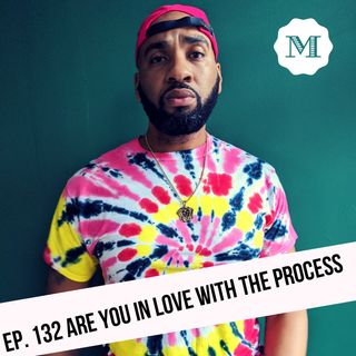 Ep. 132 Are you in Love with the Process