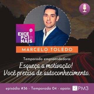 #36 - Esqueça a Motivação! Você precisa de autoconhecimento c/ Marcelo Toledo