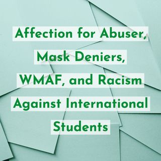 Affection for Abuser, Mask Deniers, WMAF, and Racism Against International Students