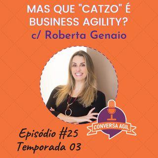 """#25 - Mas que """"catzo"""" é Business Agility? com Roberta Genaio"""