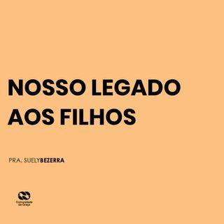 NOSSO LEGADO AOS FILHOS // pra. Suely Bezerra