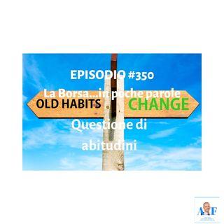 Episodio 350 La Borsa in poche parole - Questione di abitudini