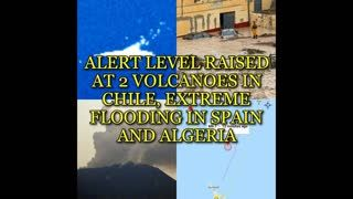 ALERT LEVEL RAISED AT 2 VOLCANOES IN CHILE, EXTREME FLOODING IN SPAIN AND ALGERIA