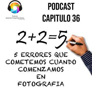 Capítulo 36 Podcast - 5 Errores que Cometemos cuando Comenzamos en Fotografia