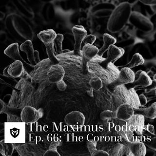 The Maximus Podcast Ep. 66 - The Corona Virus