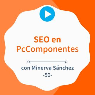 "Top 1 para ""Black Friday"" gracias al SEO de PcComponentes, con Minerva Sánchez #50"