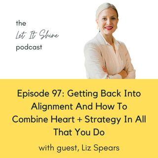 Episode 97: Getting Back Into Alignment And How To Combine Heart + Strategy In All That You Do, With Liz Spears