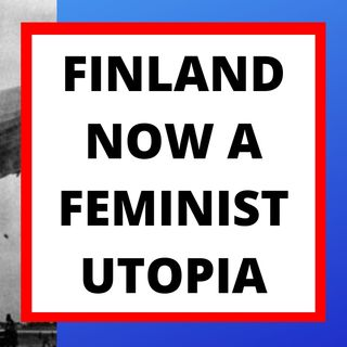 FINLAND IS NOW A FEMINIST UTOPIA