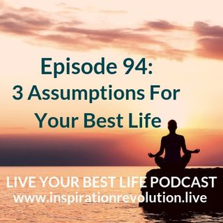 Ep 94: 3 Assumptions For Your Best Life