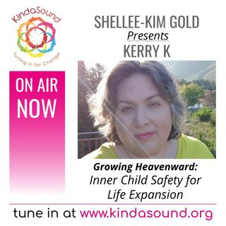 Inner Child Safety for Life Expansion | Kerry K on Growing Heavenward with Shellee-Kim Gold