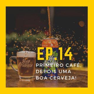 EP.14 - Primeiro café, depois uma boa cerveja
