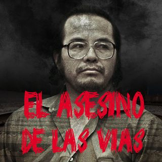 """Ep 37 - Angel Maturino Resendiz """"El Asesino de las Vías"""""""