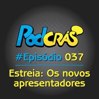 37 - Os novos apresentadores do PodCrás