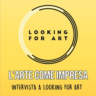 Intervista a LOOKING FOR ART:  L'Arte come Impresa
