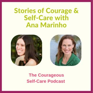 Stories of Courage & Self-Care with Ana Marinho