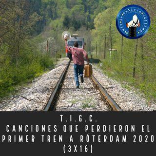 T.I.G.C. Canciones que perdieron el primer tren a Róterdam 2020 (3x16)