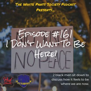 Episode 161 - I Don't Want To Be Here...