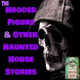 The Hooded Figure and Other Haunted House Stories | Podcast E30