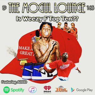The Mogul Lounge Episode 165: Is Weezy F Top Ten??