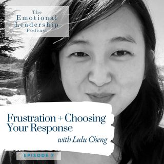 Frustration + Choosing Your Response with Lulu Cheng