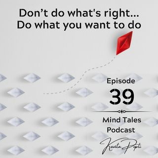 Episode 39 - Don't do what's right ... Do want you want to do
