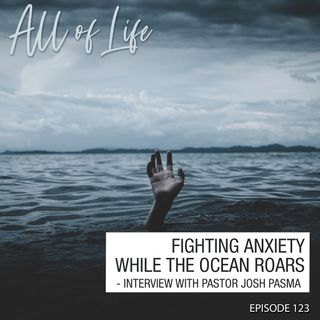 Fighting Anxiety While the Ocean Roars - Interview with Pastor Josh Pasma