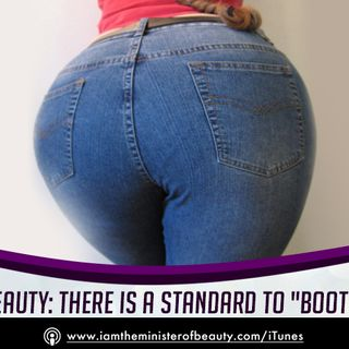 BEAUTY EPISODE:  There is a Standard To BOOTY