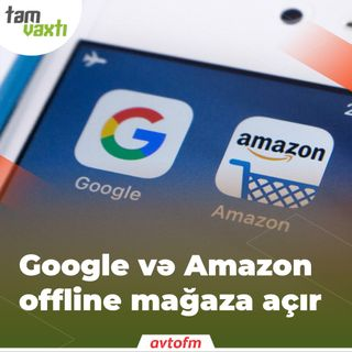 Google və Amazon offline mağaza açır | Tam vaxtı #34