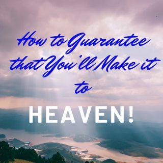 How To Guarantee That You're Going to Make It To Heaven!