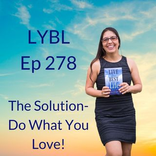 Ep 278 - ALWAYS the solution-Do What YOU LOVE!