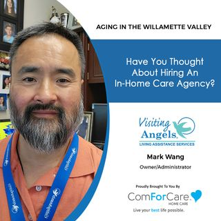 7/3/21: Mark Wang with Visiting Angels of Willamette Valley | HIRING AN IN-HOME CARE AGENCY |Aging in the Willamette Valley with John Hughes