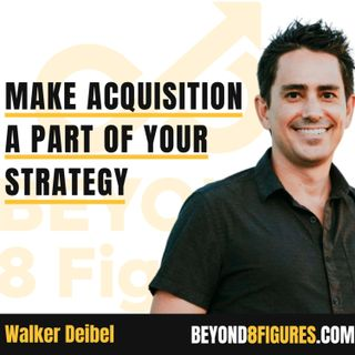 Make Acquisition A Part Of Your Strategy with Walker Deibel