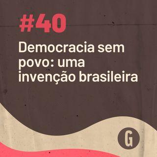 O Papo É #40: Democracia sem povo: uma invenção brasileira