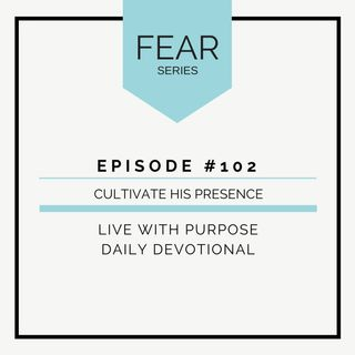 #102 Fear: Cultivate His Presence