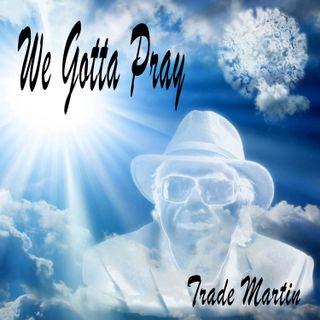 JUST RELEASE BY MY FRIEND INTERNATIONAL RECORDING ARTIST MR TRADE MARTIN WE GOTTA PRAY