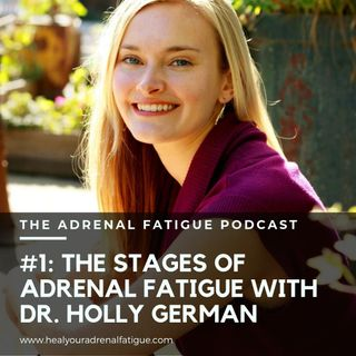 Episode #1: Understanding the Stages of Adrenal Fatigue with Dr. Holly German