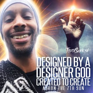 Designed By A Designer God | Created To Create | Ashon the 7th Sun