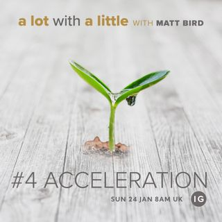 A Lot With A Little #4: Acceleration - growth comes through divine quickening and help -  with Matt Bird