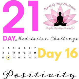 Day 16- Positivity 21 Day Meditation Challenge